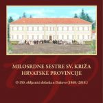 MILOSRDNE SESTRE SV. KRIŽA HRVATSKE PROVINCIJE O 150. obljetnici dolaska u Đakovo (1868.-2018.)